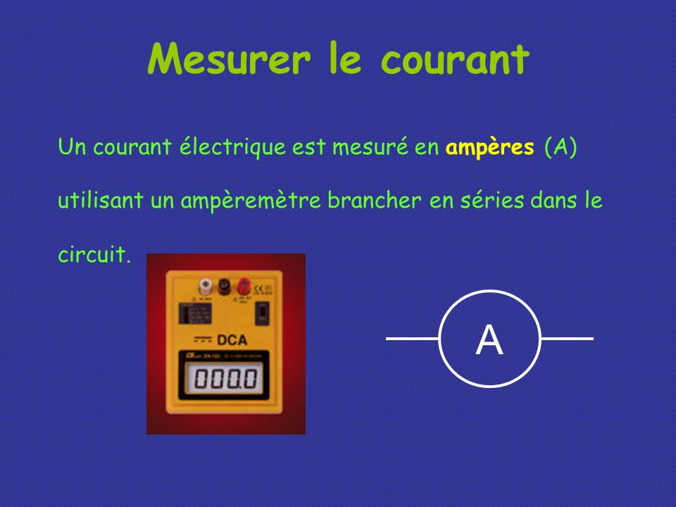 Mesurer le courant Un courant électrique est mesuré en ampères (A) utilisant un ampèremètre brancher en séries dans le circuit.