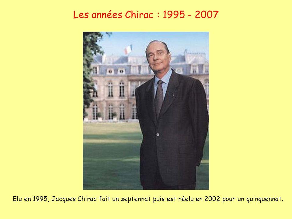 Les années Chirac : 1995 - 2007 Elu en 1995, Jacques Chirac fait un septennat puis est réelu en 2002 pour un quinquennat.