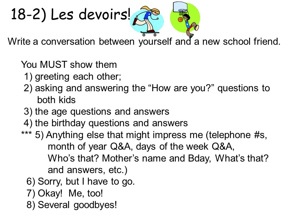 18-2) Les devoirs! Write a conversation between yourself and a new school friend. You MUST show them.