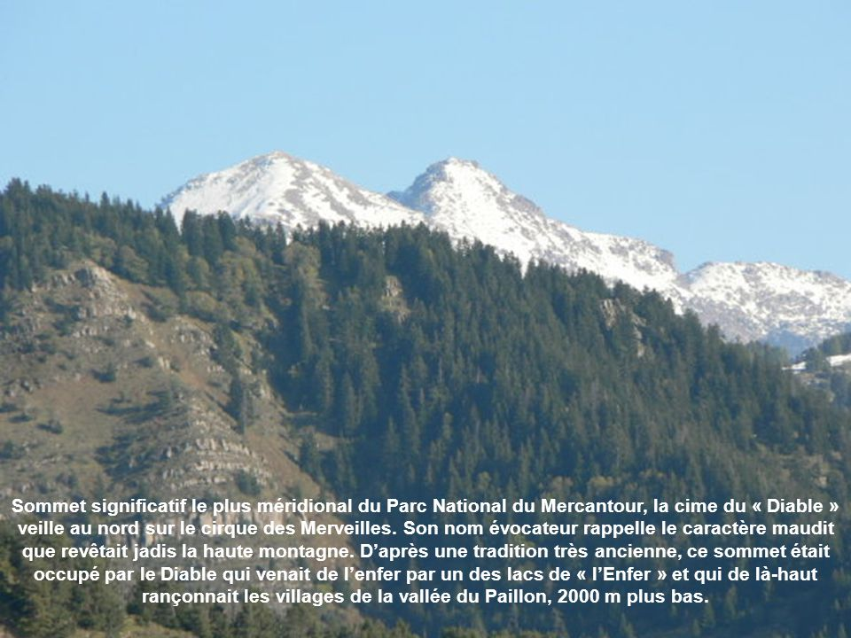 Sommet significatif le plus méridional du Parc National du Mercantour, la cime du « Diable » veille au nord sur le cirque des Merveilles. Son nom évocateur rappelle le caractère maudit que revêtait jadis la haute montagne. D'après une tradition très ancienne, ce sommet était occupé par le Diable qui venait de l'enfer par un des lacs de « l'Enfer » et qui de là-haut rançonnait les villages de la vallée du Paillon, 2000 m plus bas.