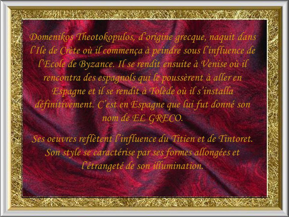 Domenikos Theotokopulos, d'origine grecque, naquit dans l'Ile de Crète où il commença à peindre sous l'influence de l'Ecole de Byzance. Il se rendit ensuite à Venise où il rencontra des espagnols qui le poussèrent à aller en Espagne et il se rendit à Tolède où il s'installa définitivement. C'est en Espagne que lui fut donné son nom de EL GRECO.