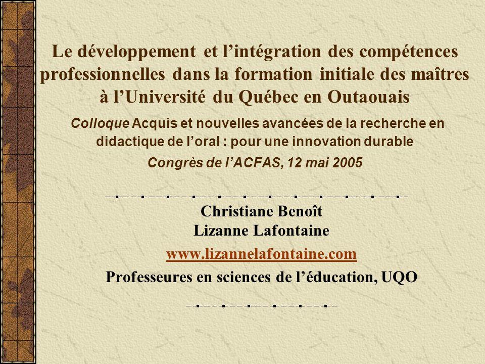 Le développement et l'intégration des compétences professionnelles dans la formation initiale des maîtres à l'Université du Québec en Outaouais Colloque Acquis et nouvelles avancées de la recherche en didactique de l'oral : pour une innovation durable Congrès de l'ACFAS, 12 mai 2005
