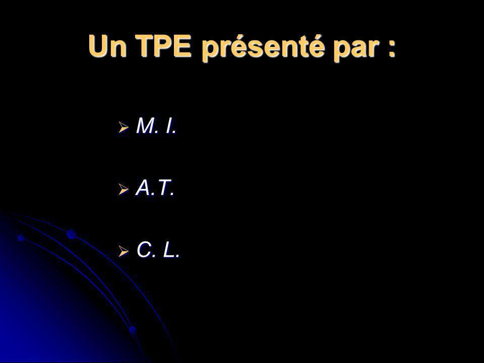 Un TPE présenté par : M. I. A.T. C. L.