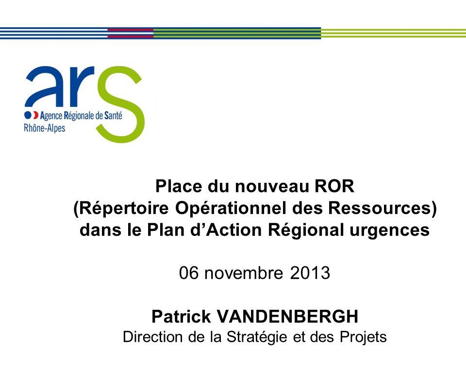 Place du nouveau ROR (Répertoire Opérationnel des Ressources) dans le Plan d'Action Régional urgences 06 novembre 2013 Patrick VANDENBERGH Direction de la Stratégie et des Projets