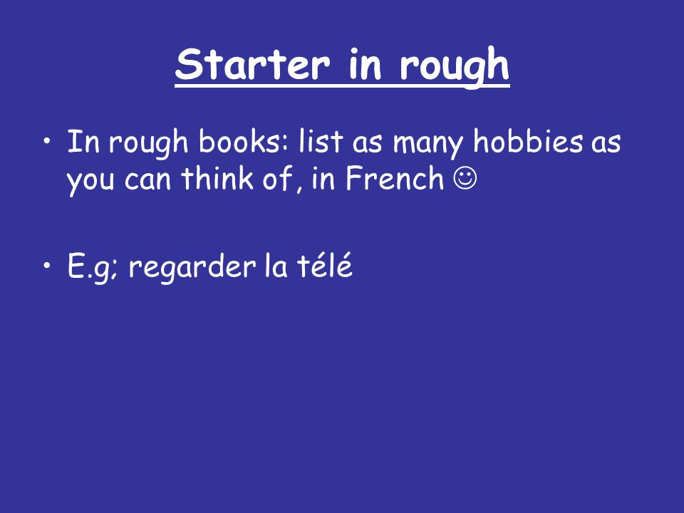 Starter in roughIn rough books: list as many hobbies as you can think of, in French  E.g; regarder la télé.