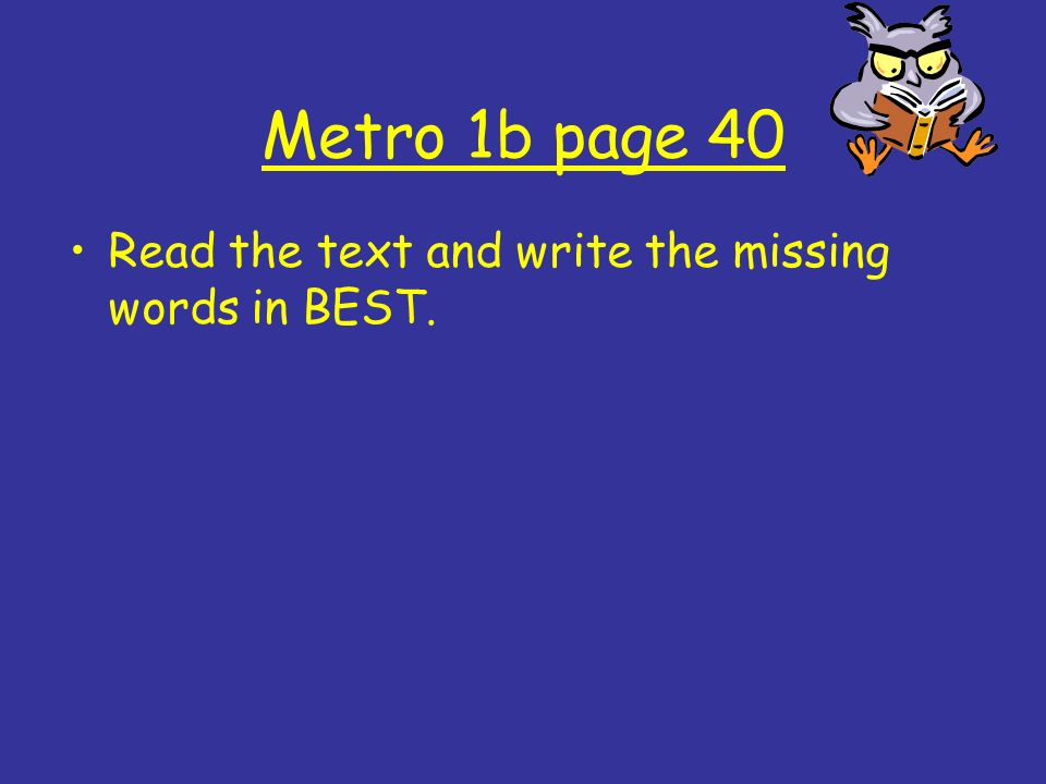 Metro 1b page 40 Read the text and write the missing words in BEST.