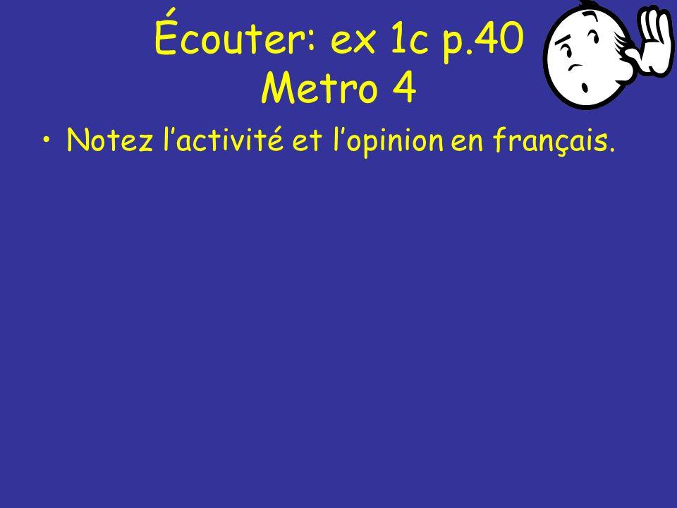 Écouter: ex 1c p.40 Metro 4 Notez l'activité et l'opinion en français.