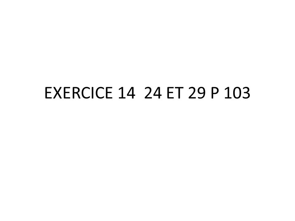 EXERCICE 14 24 ET 29 P 103