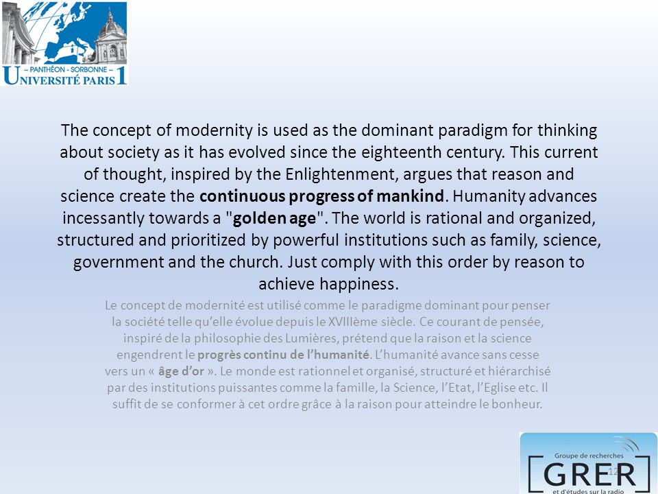 The concept of modernity is used as the dominant paradigm for thinking about society as it has evolved since the eighteenth century. This current of thought, inspired by the Enlightenment, argues that reason and science create the continuous progress of mankind. Humanity advances incessantly towards a golden age . The world is rational and organized, structured and prioritized by powerful institutions such as family, science, government and the church. Just comply with this order by reason to achieve happiness.