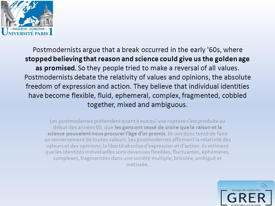 Postmodernists argue that a break occurred in the early 60s, where stopped believing that reason and science could give us the golden age as promised. So they people tried to make a reversal of all values. Postmodernists debate the relativity of values and opinions, the absolute freedom of expression and action. They believe that individual identities have become flexible, fluid, ephemeral, complex, fragmented, cobbled together, mixed and ambiguous.