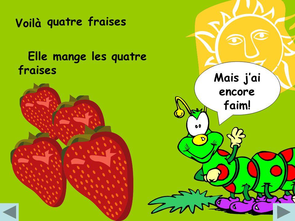 Voilà quatre fraises Elle mange les quatre fraises Mais j'ai encore faim!