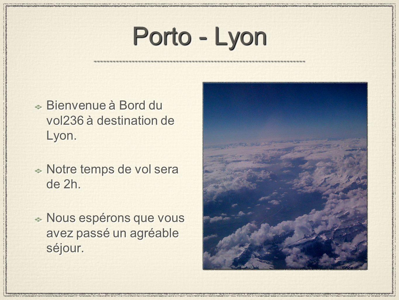 Porto - Lyon Bienvenue à Bord du vol236 à destination de Lyon.