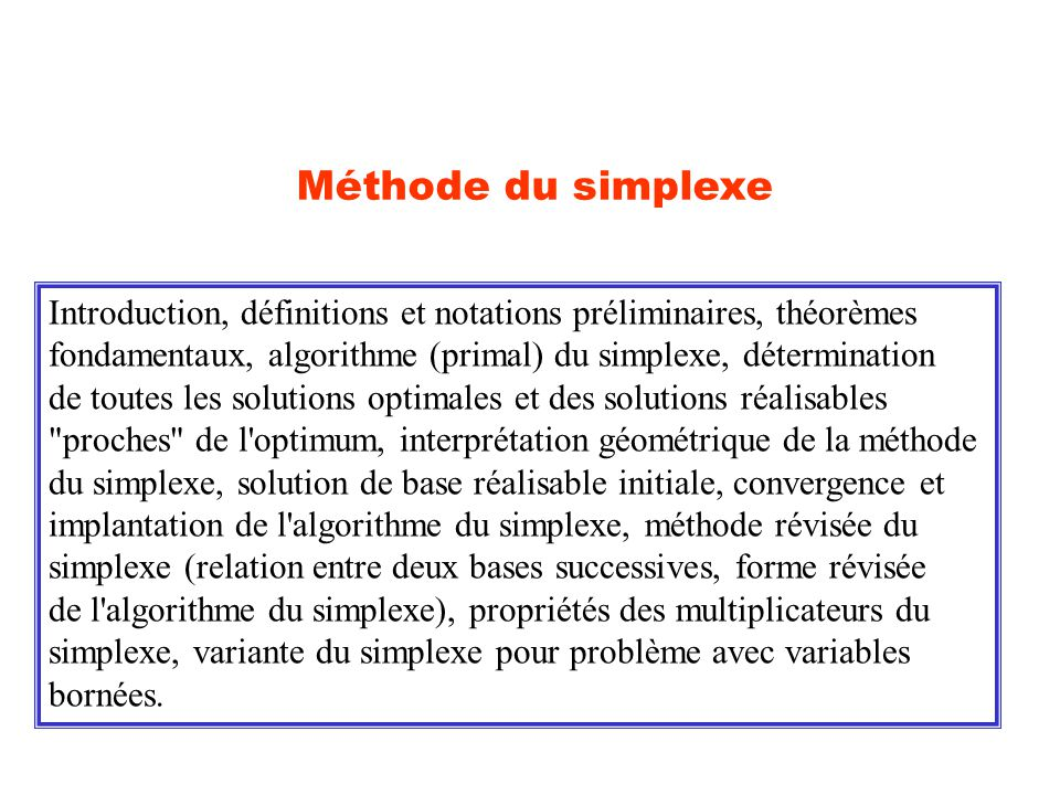 Méthode du simplexe Introduction, définitions et notations préliminaires, théorèmes. fondamentaux, algorithme (primal) du simplexe, détermination.