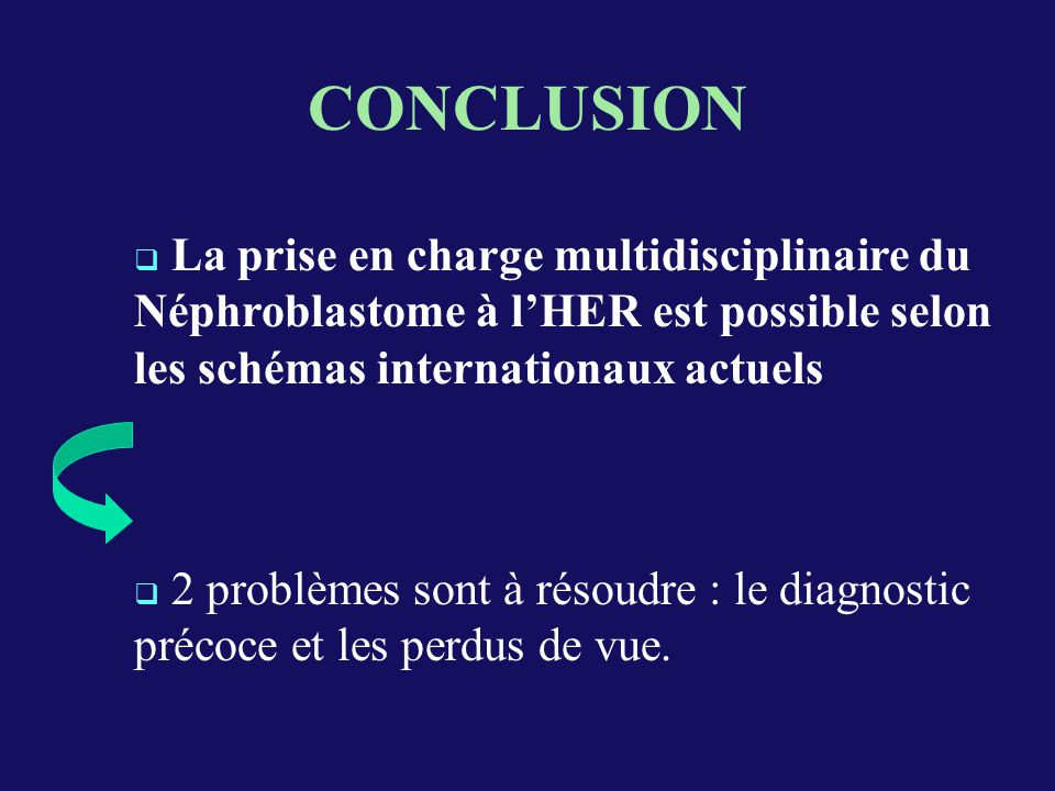 CONCLUSION La prise en charge multidisciplinaire du Néphroblastome à l'HER est possible selon les schémas internationaux actuels.