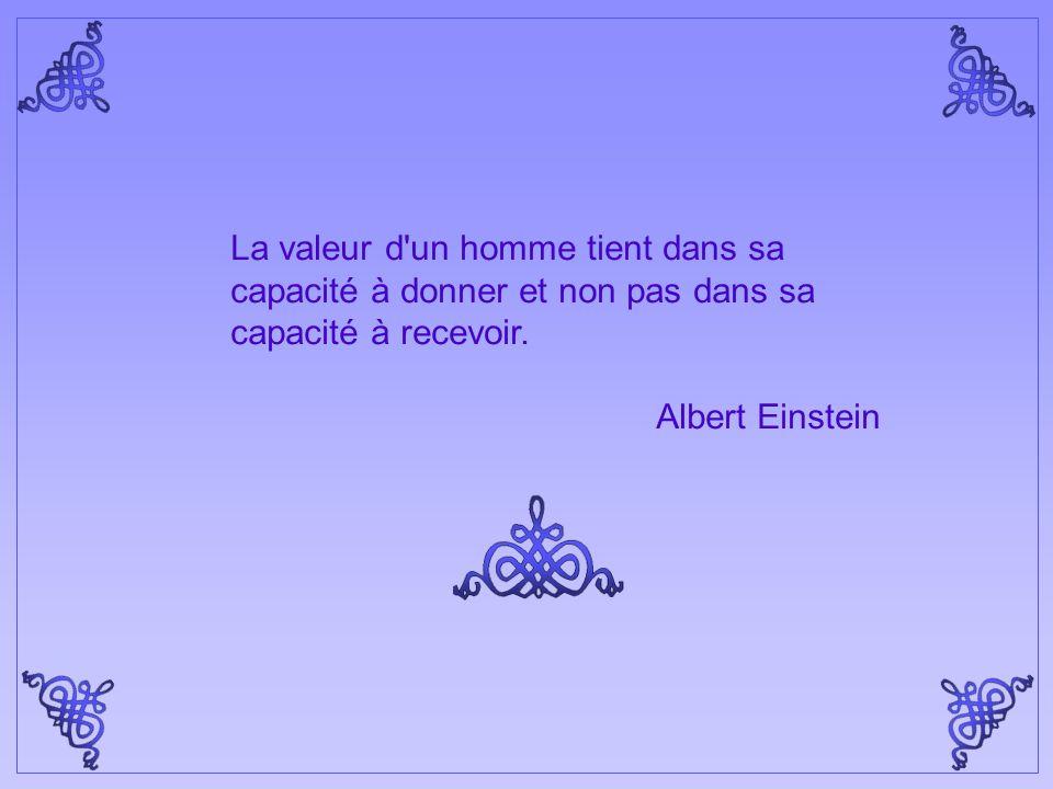 La valeur d un homme tient dans sa capacité à donner et non pas dans sa capacité à recevoir.