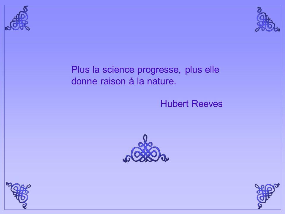 Plus la science progresse, plus elle donne raison à la nature.