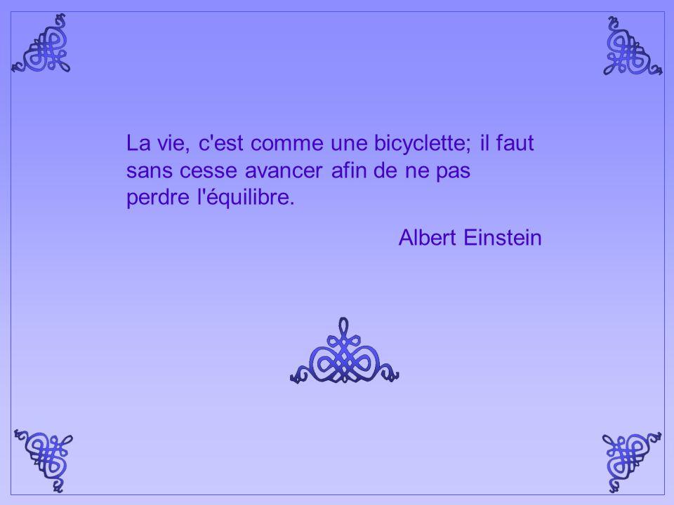 La vie, c est comme une bicyclette; il faut sans cesse avancer afin de ne pas perdre l équilibre.