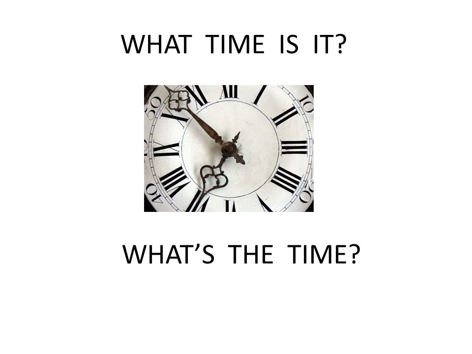 WHAT TIME IS IT WHAT'S THE TIME