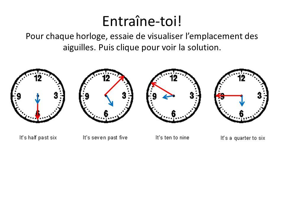 Entraîne-toi. Pour chaque horloge, essaie de visualiser l'emplacement des aiguilles.