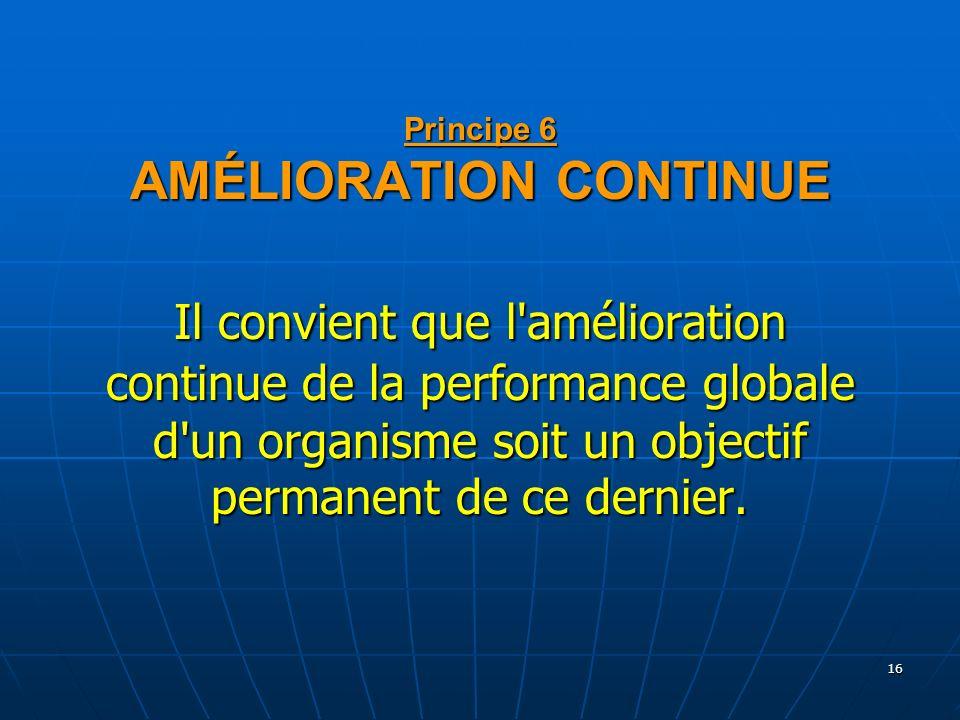 Principe 6 AMÉLIORATION CONTINUE Il convient que l amélioration continue de la performance globale d un organisme soit un objectif permanent de ce dernier.