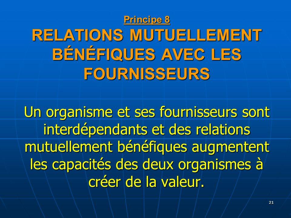 Principe 8 RELATIONS MUTUELLEMENT BÉNÉFIQUES AVEC LES FOURNISSEURS Un organisme et ses fournisseurs sont interdépendants et des relations mutuellement bénéfiques augmentent les capacités des deux organismes à créer de la valeur.