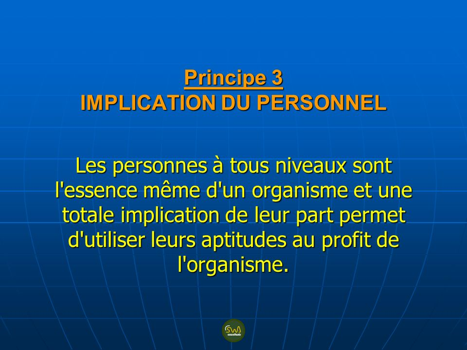Principe 3 IMPLICATION DU PERSONNEL Les personnes à tous niveaux sont l essence même d un organisme et une totale implication de leur part permet d utiliser leurs aptitudes au profit de l organisme.