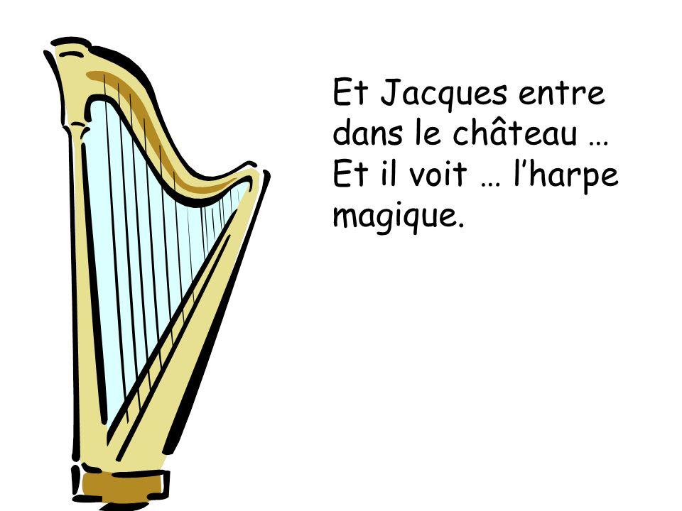 Et Jacques entre dans le château … Et il voit … l'harpe magique.