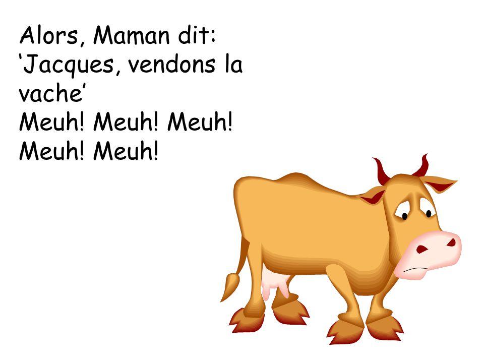 Alors, Maman dit: 'Jacques, vendons la vache'