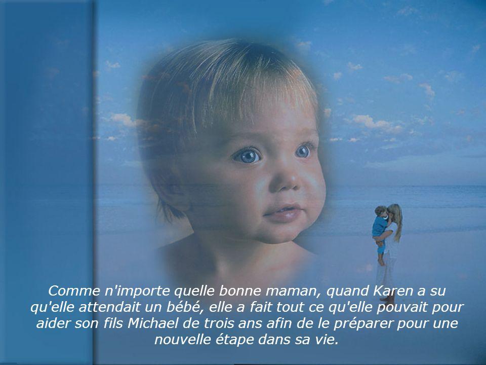 Comme n importe quelle bonne maman, quand Karen a su qu elle attendait un bébé, elle a fait tout ce qu elle pouvait pour aider son fils Michael de trois ans afin de le préparer pour une nouvelle étape dans sa vie.