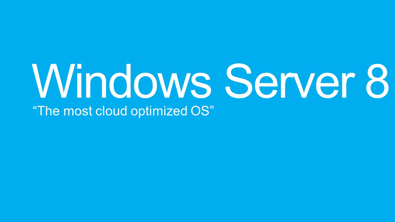 Windows Server 8 The most cloud optimized OS