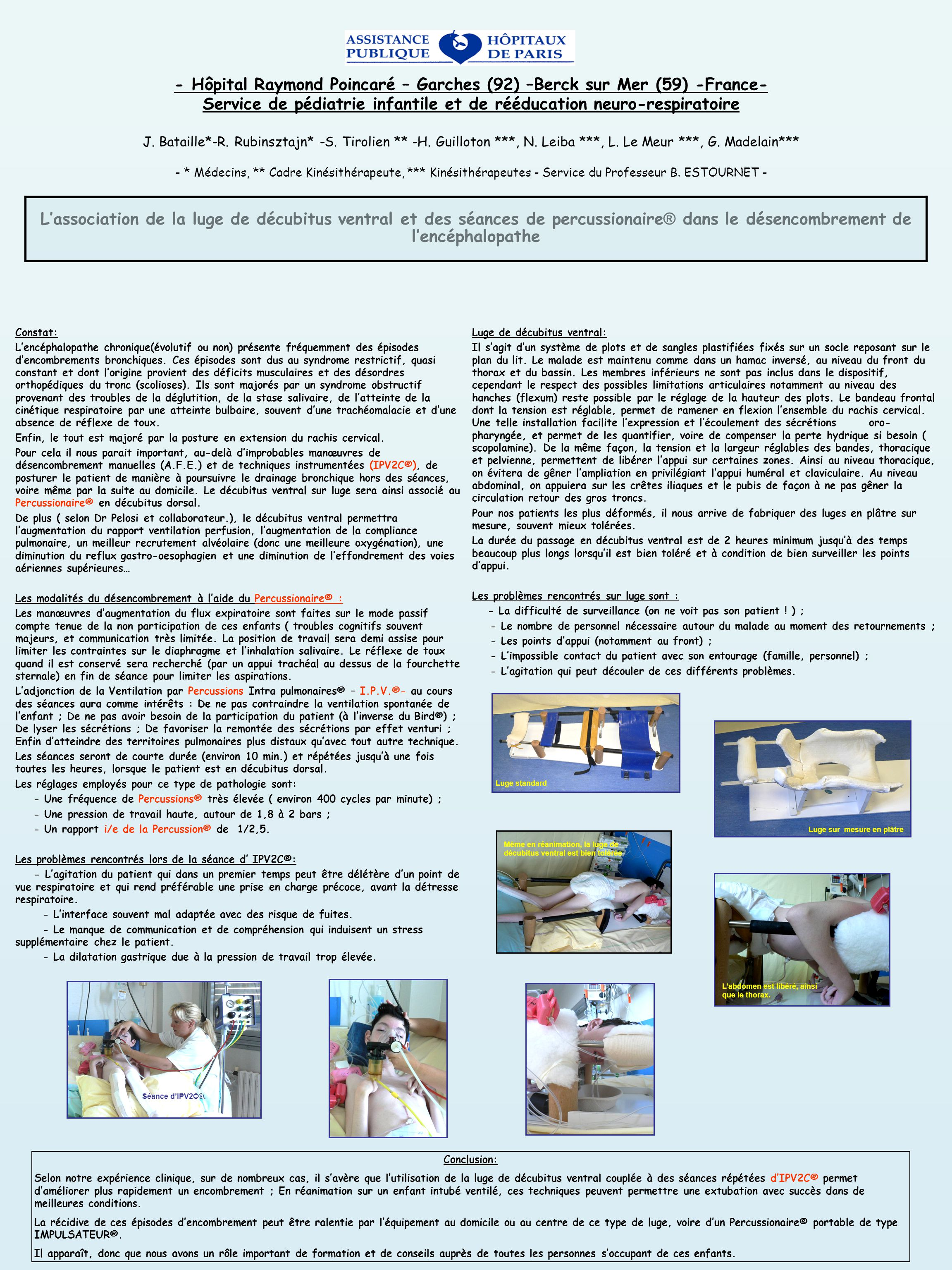 - Hôpital Raymond Poincaré – Garches (92) –Berck sur Mer (59) -France- Service de pédiatrie infantile et de rééducation neuro-respiratoire J. Bataille*-R. Rubinsztajn* -S. Tirolien ** -H. Guilloton ***, N. Leiba ***, L. Le Meur ***, G. Madelain*** - * Médecins, ** Cadre Kinésithérapeute, *** Kinésithérapeutes - Service du Professeur B. ESTOURNET -