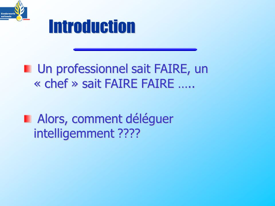 Introduction Un professionnel sait FAIRE, un « chef » sait FAIRE FAIRE …..