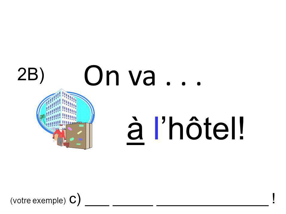 On va . . . 2B) à l'hôtel! (votre exemple) c) ___ _____ ______________ !
