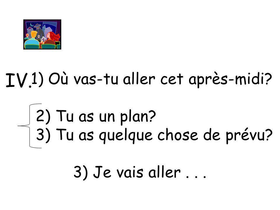 IV. 1) Où vas-tu aller cet après-midi 2) Tu as un plan