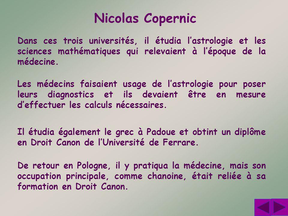 Nicolas Copernic Dans ces trois universités, il étudia l'astrologie et les sciences mathématiques qui relevaient à l'époque de la médecine.
