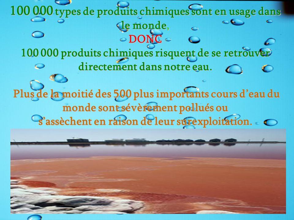 100 000 types de produits chimiques sont en usage dans le monde, DONC 100 000 produits chimiques risquent de se retrouver directement dans notre eau. Plus de la moitié des 500 plus importants cours d'eau du monde sont sévèrement pollués ou s'assèchent en raison de leur surexploitation.