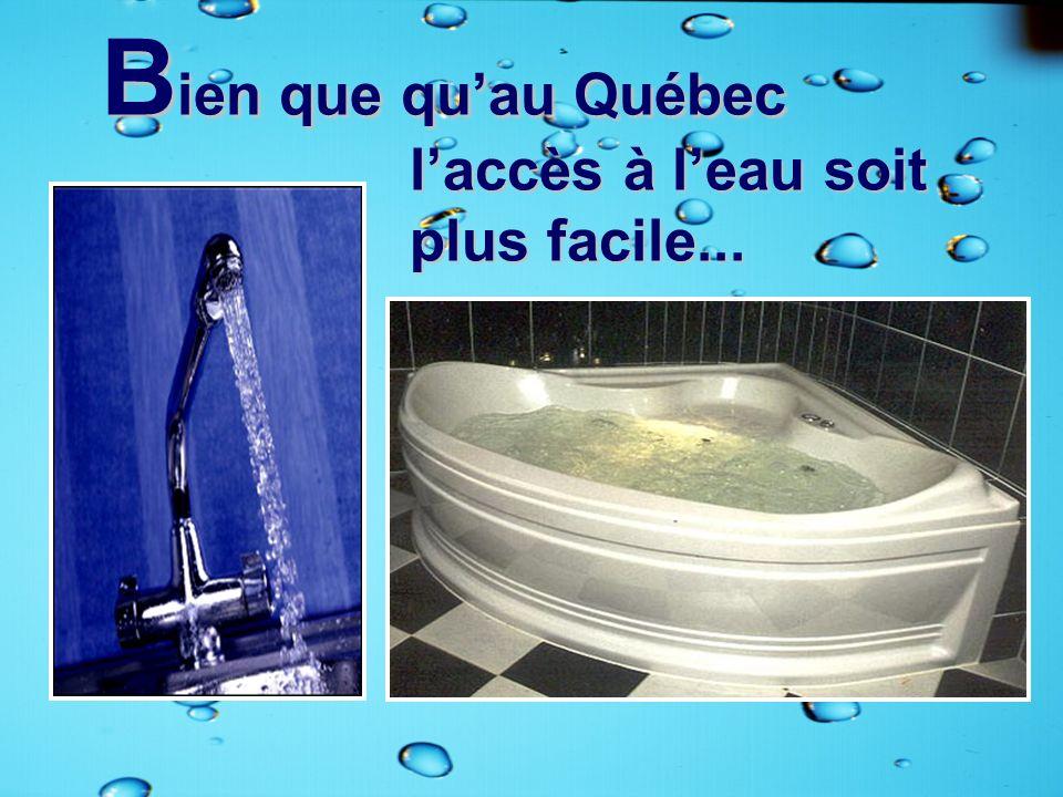 Bien que qu'au Québec l'accès à l'eau soit plus facile...