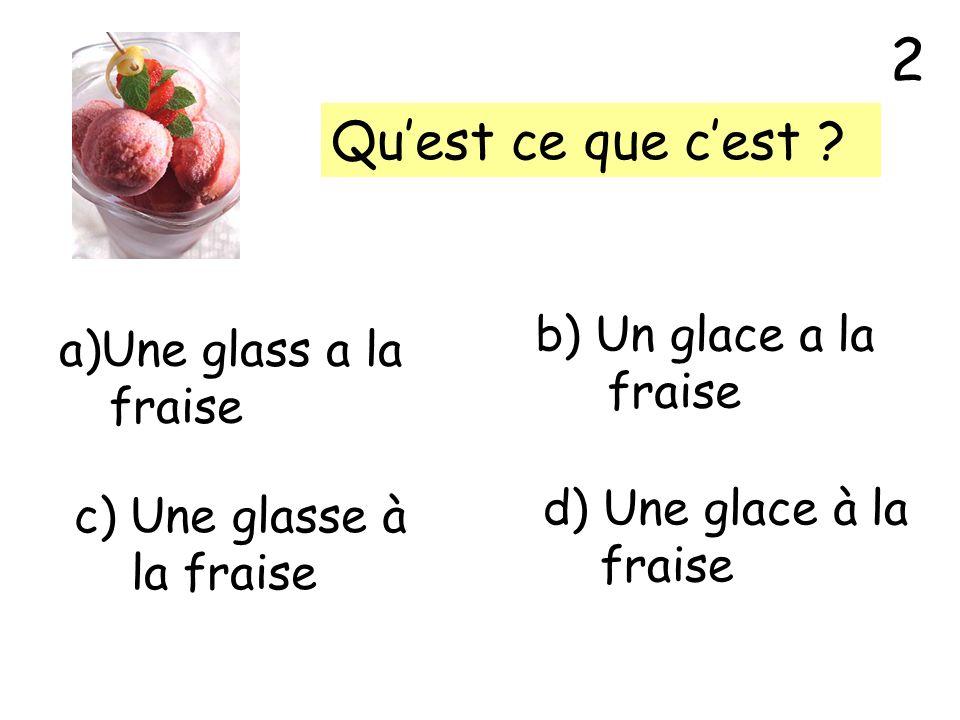 2 Qu'est ce que c'est b) Un glace a la Une glass a la fraise fraise