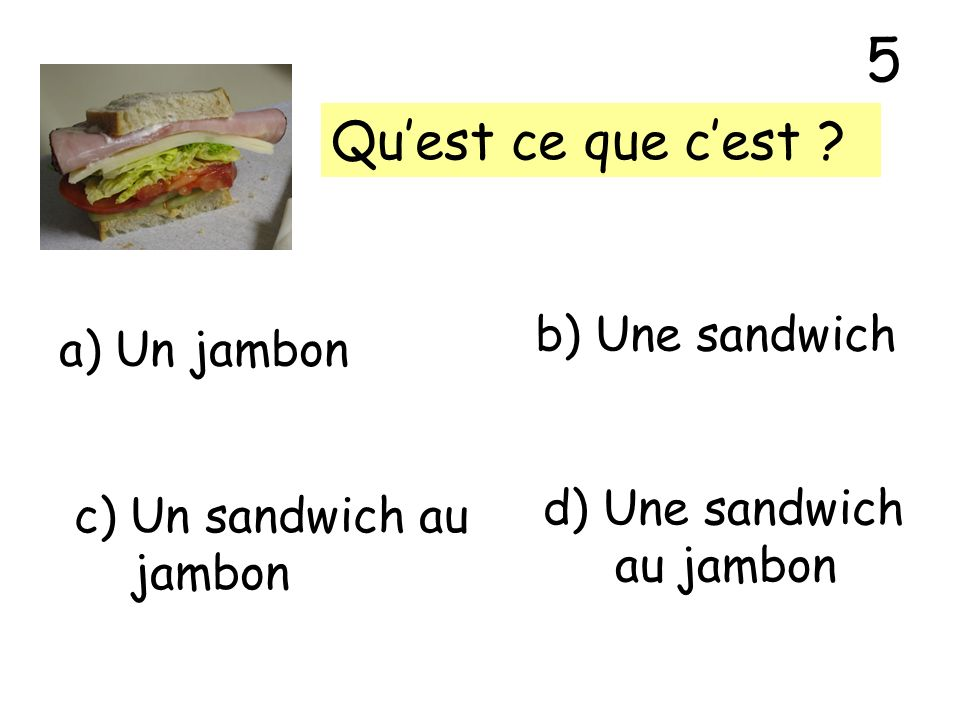 5 Qu'est ce que c'est b) Une sandwich a) Un jambon d) Une sandwich
