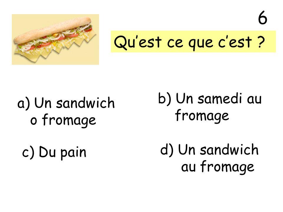 6 Qu'est ce que c'est b) Un samedi au Un sandwich fromage o fromage