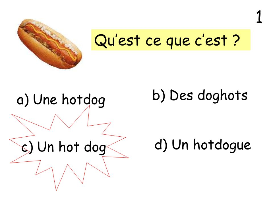 1 Qu'est ce que c'est b) Des doghots a) Une hotdog d) Un hotdogue