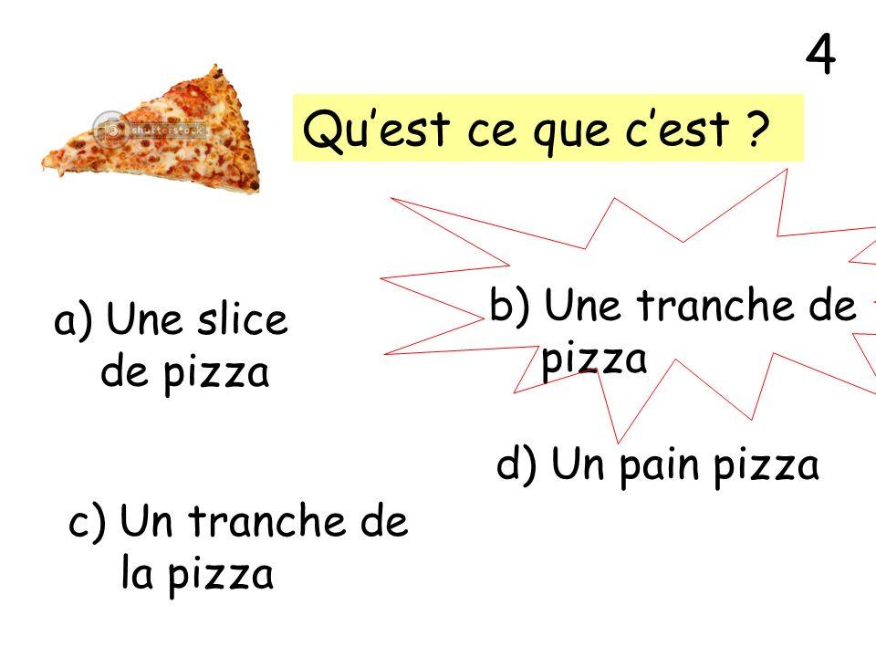 4 Qu'est ce que c'est b) Une tranche de Une slice pizza de pizza