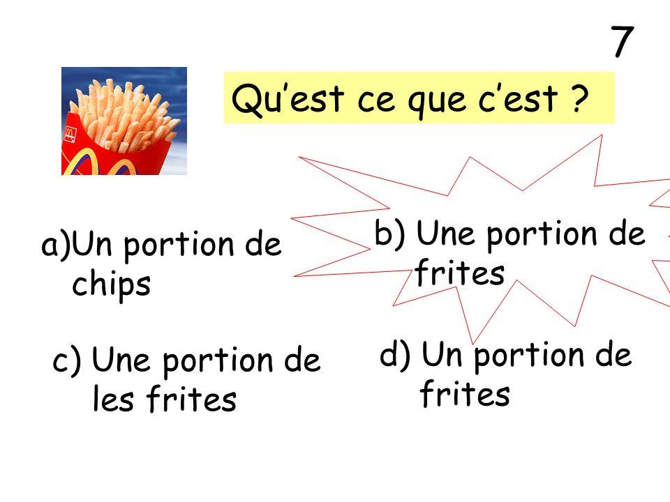 7 Qu'est ce que c'est b) Une portion de Un portion de frites chips