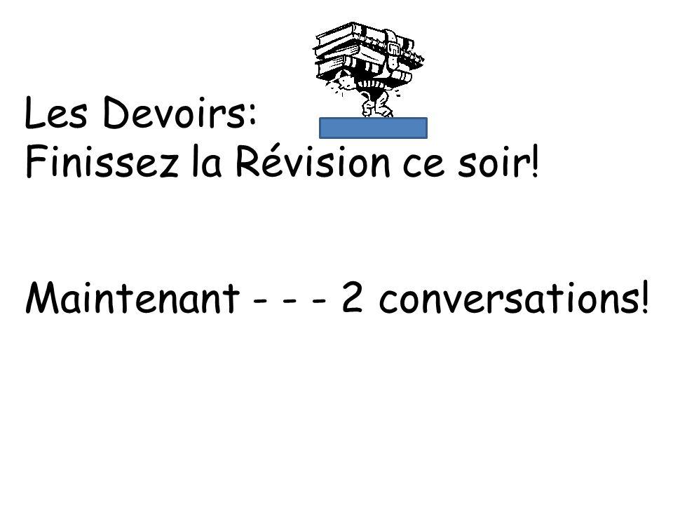 Les Devoirs: Finissez la Révision ce soir! Maintenant - - - 2 conversations!