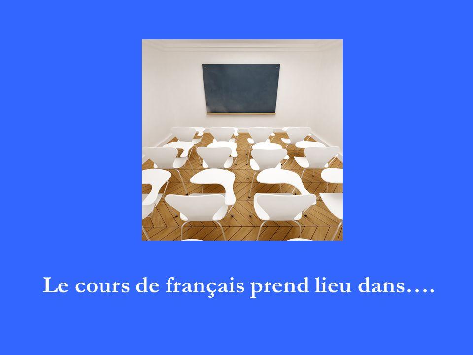 Le cours de français prend lieu dans….