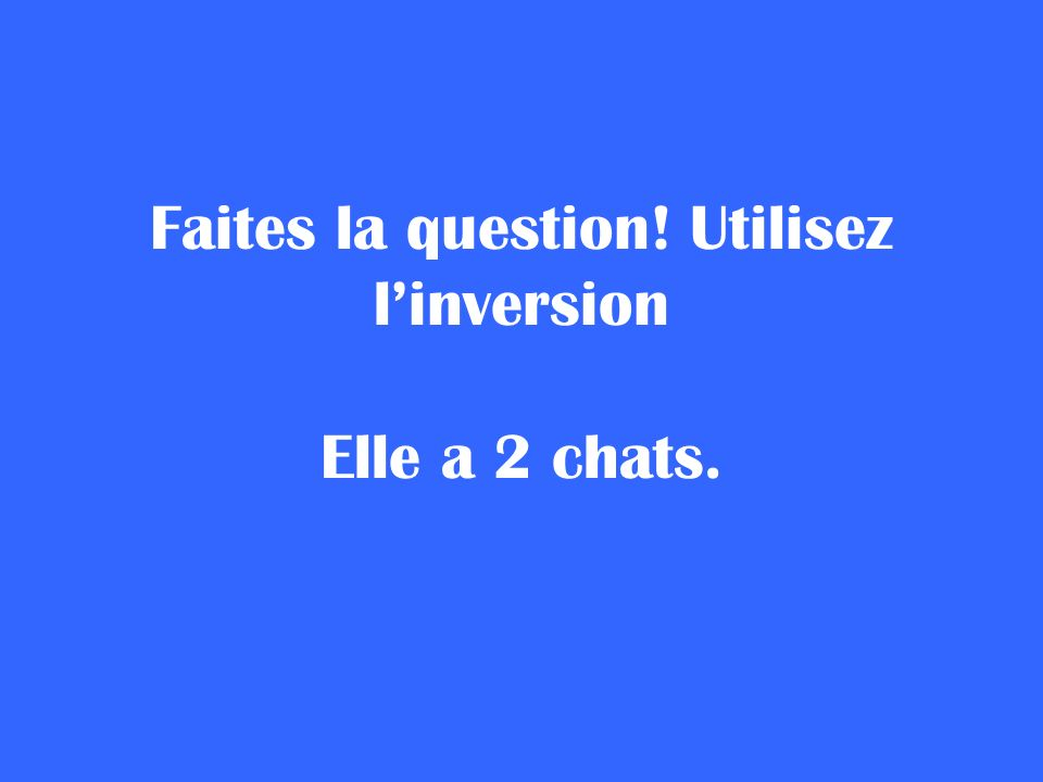 Faites la question! Utilisez l'inversion Elle a 2 chats.