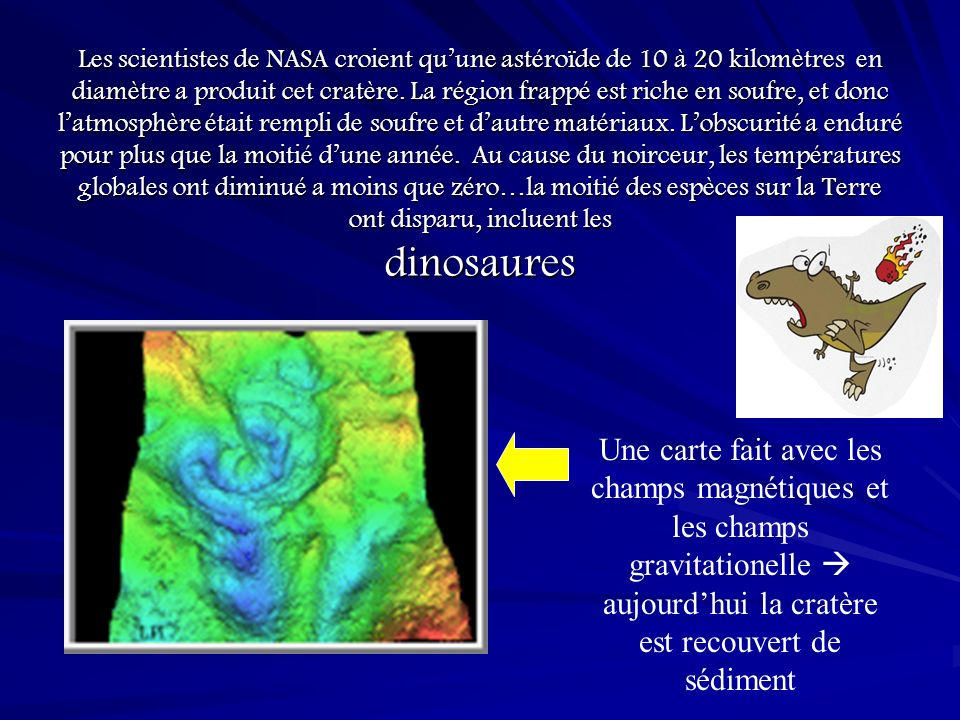 Les scientistes de NASA croient qu'une astéroïde de 10 à 20 kilomètres en diamètre a produit cet cratère. La région frappé est riche en soufre, et donc l'atmosphère était rempli de soufre et d'autre matériaux. L'obscurité a enduré pour plus que la moitié d'une année. Au cause du noirceur, les températures globales ont diminué a moins que zéro…la moitié des espèces sur la Terre ont disparu, incluent les dinosaures