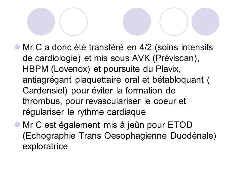 Mr C a donc été transféré en 4/2 (soins intensifs de cardiologie) et mis sous AVK (Préviscan), HBPM (Lovenox) et poursuite du Plavix, antiagrégant plaquettaire oral et bétabloquant ( Cardensiel) pour éviter la formation de thrombus, pour revasculariser le coeur et régulariser le rythme cardiaque