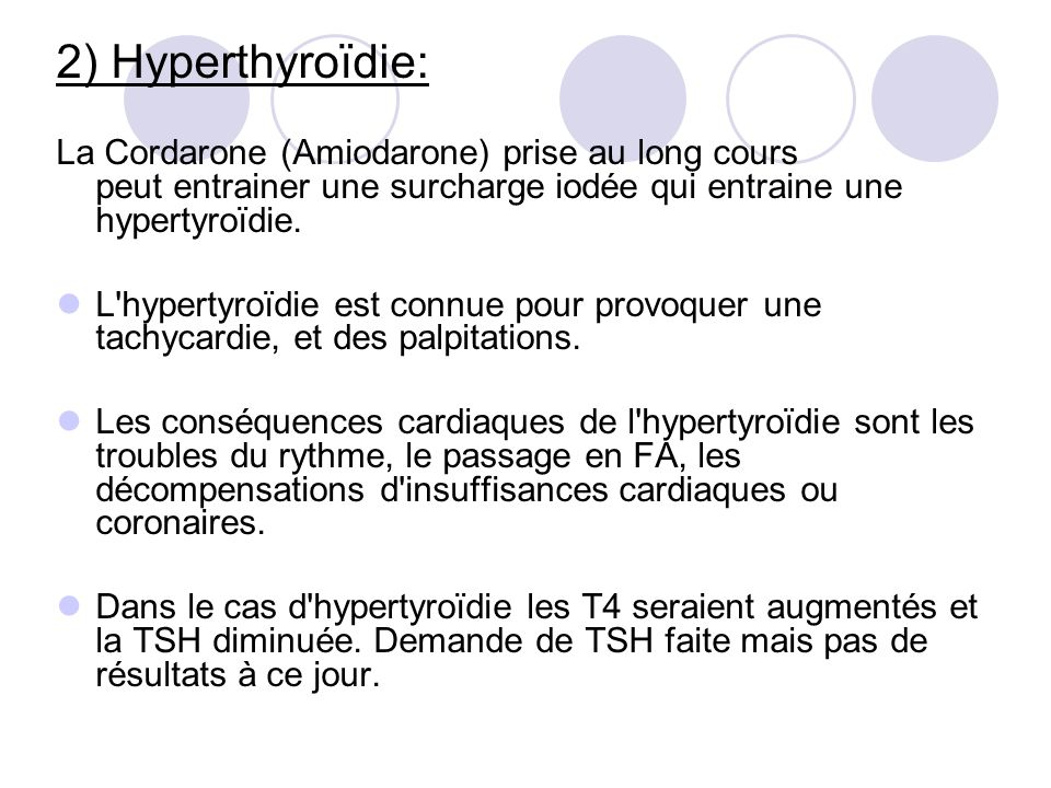 2) Hyperthyroïdie: La Cordarone (Amiodarone) prise au long cours peut entrainer une surcharge iodée qui entraine une hypertyroïdie.