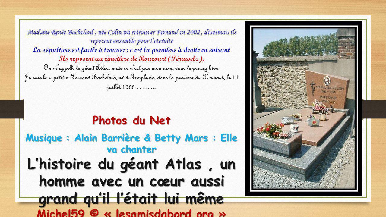 Madame Renée Bachelard , née Colin ira retrouver Fernand en 2002 , désormais ils reposent ensemble pour l'éternité La sépulture est facile à trouver : c est la première à droite en entrant Ils reposent au cimetière de Roucourt (Péruwelz). On m'appelle le géant Atlas, mais ce n'est pas mon nom, vous le pensez bien. Je suis le « petit » Fernand Bachelard, né à Templeuve, dans la province du Hainaut, le 11 juillet 1922 ……..